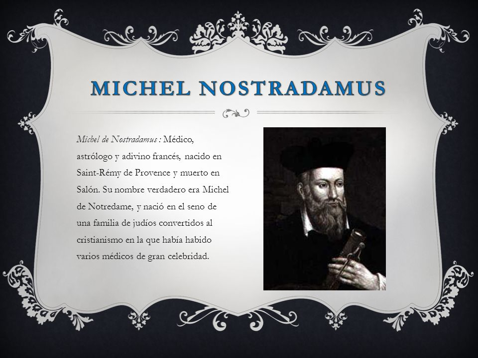 Michel de Nostradamus : Médico, astrólogo y adivino francés, nacido en Saint-Rémy de Provence y muerto en Salón. Su nombre verdadero era Michel de Not