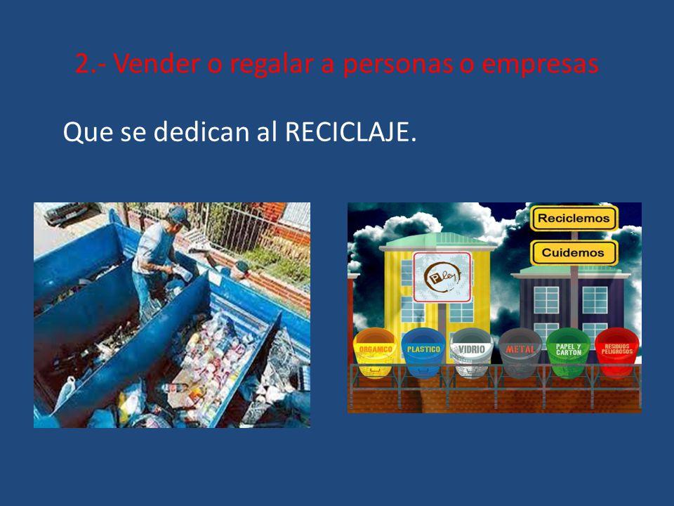 2.- Vender o regalar a personas o empresas Que se dedican al RECICLAJE.