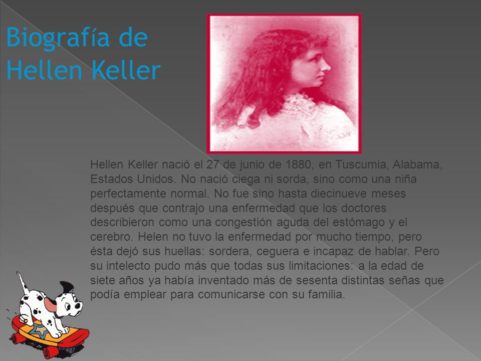 Biograf í a de Hellen Keller Hellen Keller nació el 27 de junio de 1880, en Tuscumia, Alabama, Estados Unidos. No nació ciega ni sorda, sino como una