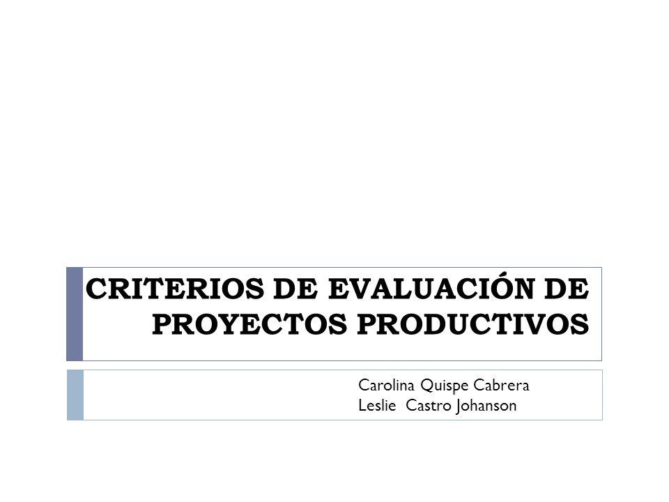 CRITERIOS DE EVALUACIÓN DE PROYECTOS PRODUCTIVOS Carolina Quispe Cabrera Leslie Castro Johanson