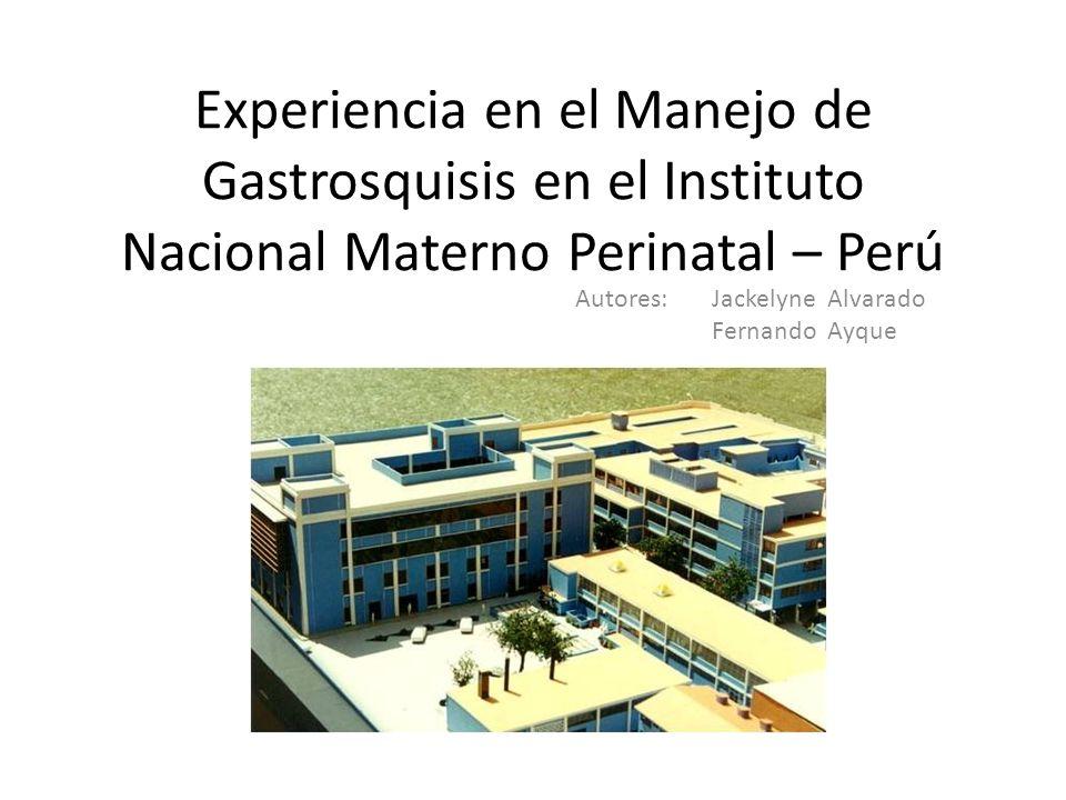 Experiencia en el Manejo de Gastrosquisis en el Instituto Nacional Materno Perinatal – Perú Autores: Jackelyne Alvarado Fernando Ayque