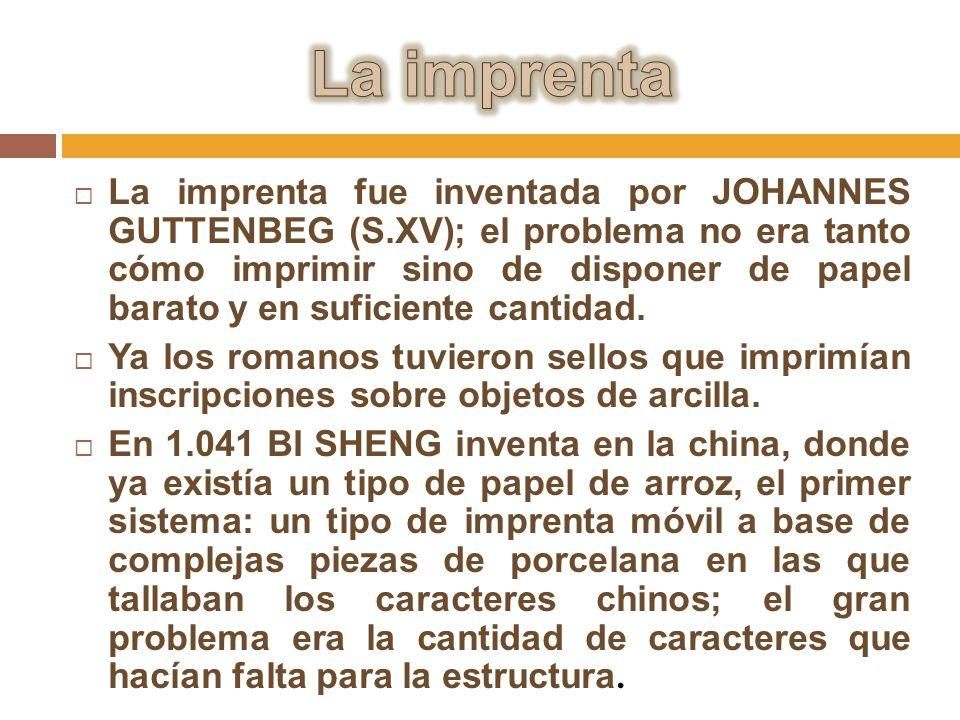 La imprenta fue inventada por JOHANNES GUTTENBEG (S.XV); el problema no era tanto cómo imprimir sino de disponer de papel barato y en suficiente canti