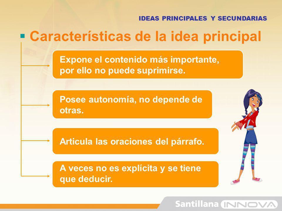 Características de la idea principal IDEAS PRINCIPALES Y SECUNDARIAS Expone el contenido más importante, por ello no puede suprimirse. Posee autonomía