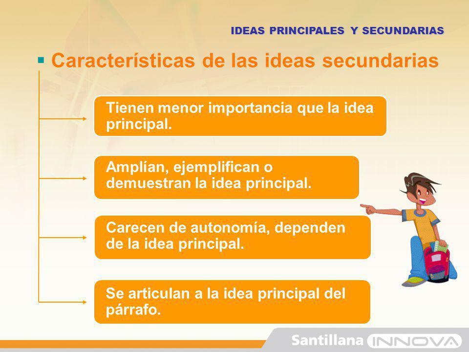 Características de las ideas secundarias IDEAS PRINCIPALES Y SECUNDARIAS Tienen menor importancia que la idea principal. Amplían, ejemplifican o demue