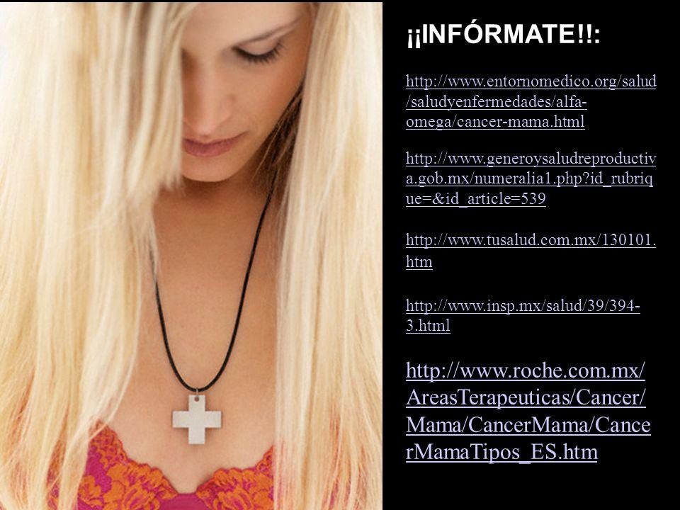 ¡¡INFÓRMATE!!: http://www.entornomedico.org/salud /saludyenfermedades/alfa- omega/cancer-mama.html http://www.generoysaludreproductiv a.gob.mx/numeral