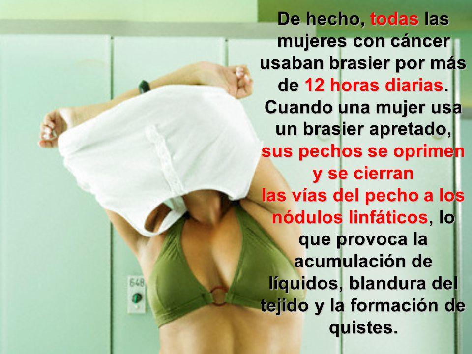 De hecho, todas las mujeres con cáncer usaban brasier por más de 12 horas diarias. Cuando una mujer usa un brasier apretado, sus pechos se oprimen y s