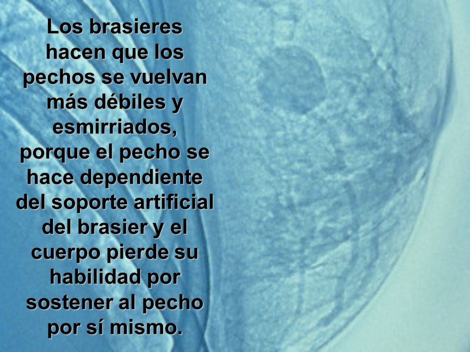 Los brasieres hacen que los pechos se vuelvan más débiles y esmirriados, porque el pecho se hace dependiente del soporte artificial del brasier y el c
