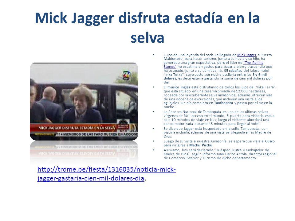 Mick Jagger disfruta estadía en la selva Lujos de una leyenda del rock. La llegada de Mick Jagger a Puerto Maldonado, para hacer turismo, junto a su n