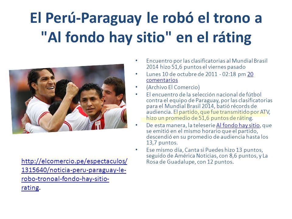 El Perú-Paraguay le robó el trono a Al fondo hay sitio en el ráting Encuentro por las clasificatorias al Mundial Brasil 2014 hizo 51,6 puntos el viernes pasado Lunes 10 de octubre de 2011 - 02:18 pm 20 comentarios20 comentarios (Archivo El Comercio) El encuentro de la selección nacional de fútbol contra el equipo de Paraguay, por las clasificatorias para el Mundial Brasil 2014, batió récords de audiencia.