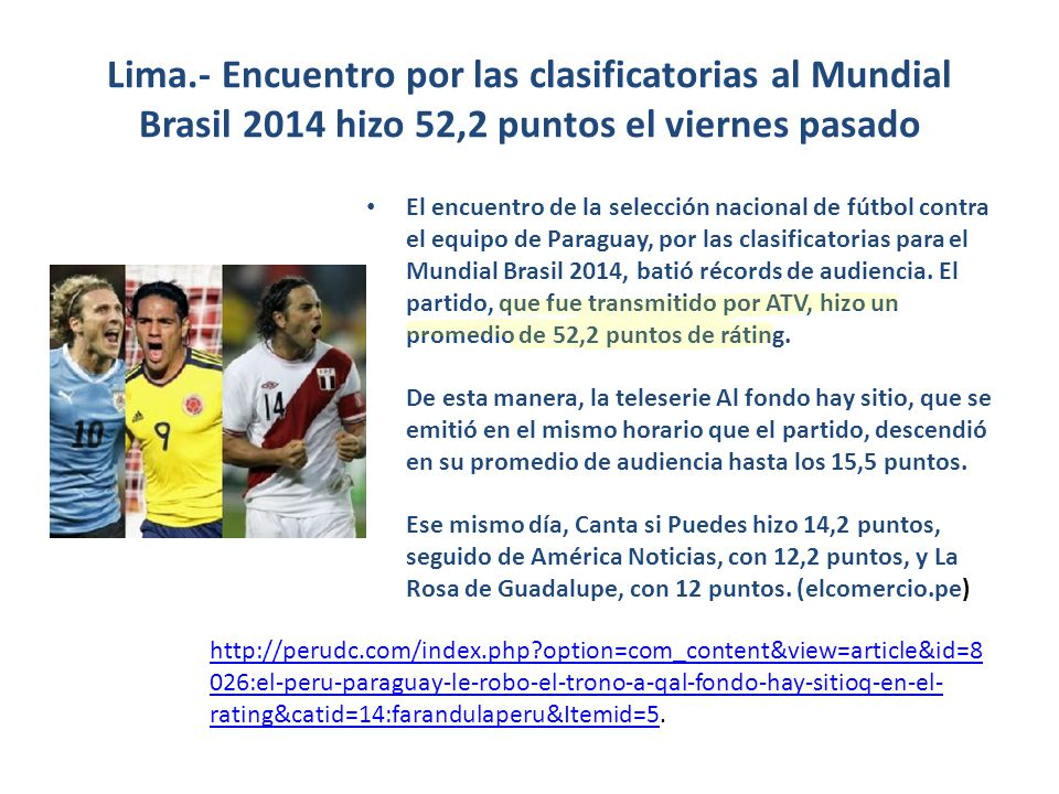Lima.- Encuentro por las clasificatorias al Mundial Brasil 2014 hizo 52,2 puntos el viernes pasado El encuentro de la selección nacional de fútbol contra el equipo de Paraguay, por las clasificatorias para el Mundial Brasil 2014, batió récords de audiencia.