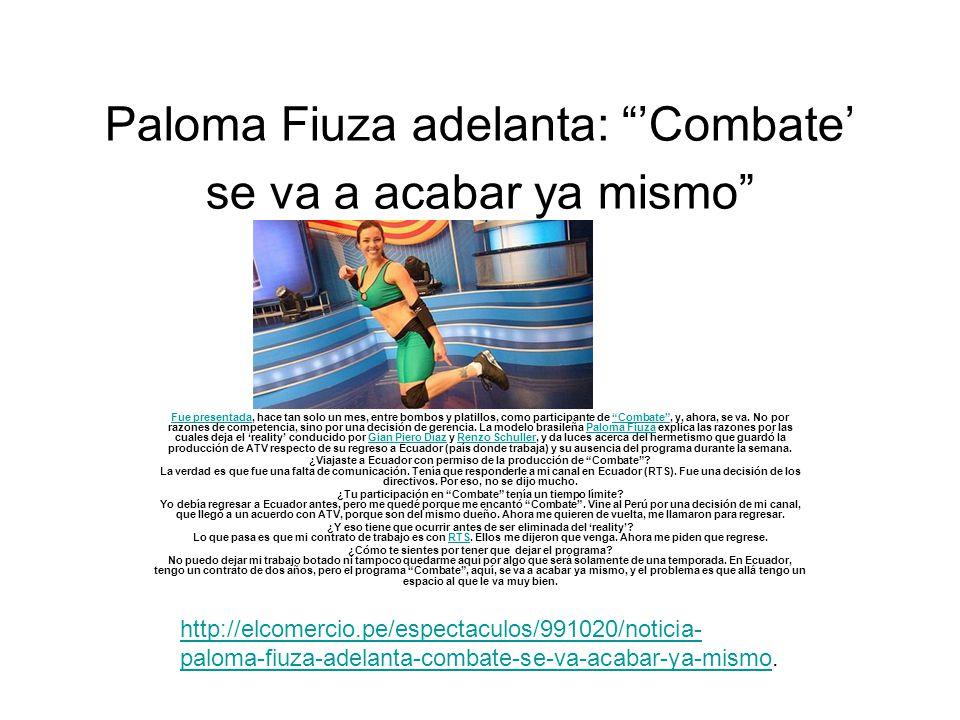 Paloma Fiuza adelanta: Combate se va a acabar ya mismo Fue presentadaFue presentada, hace tan solo un mes, entre bombos y platillos, como participante de Combate, y, ahora, se va.