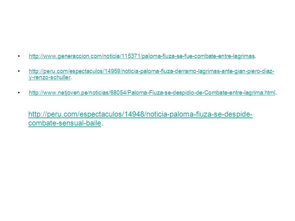 http://www.generaccion.com/noticia/115371/paloma-fiuza-se-fue-combate-entre-lagrimas.http://www.generaccion.com/noticia/115371/paloma-fiuza-se-fue-combate-entre-lagrimas http://peru.com/espectaculos/14959/noticia-paloma-fiuza-derramo-lagrimas-ante-gian-piero-diaz- y-renzo-schuller.http://peru.com/espectaculos/14959/noticia-paloma-fiuza-derramo-lagrimas-ante-gian-piero-diaz- y-renzo-schuller http://www.netjoven.pe/noticias/68054/Paloma-Fiuza-se-despidio-de-Combate-entre-lagrima.html.http://www.netjoven.pe/noticias/68054/Paloma-Fiuza-se-despidio-de-Combate-entre-lagrima.html http://peru.com/espectaculos/14948/noticia-paloma-fiuza-se-despide- combate-sensual-bailehttp://peru.com/espectaculos/14948/noticia-paloma-fiuza-se-despide- combate-sensual-baile.