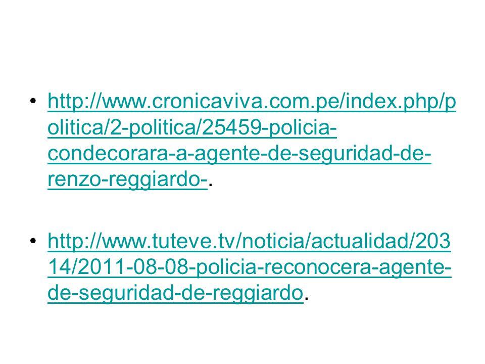 http://www.cronicaviva.com.pe/index.php/p olitica/2-politica/25459-policia- condecorara-a-agente-de-seguridad-de- renzo-reggiardo-.http://www.cronicaviva.com.pe/index.php/p olitica/2-politica/25459-policia- condecorara-a-agente-de-seguridad-de- renzo-reggiardo- http://www.tuteve.tv/noticia/actualidad/203 14/2011-08-08-policia-reconocera-agente- de-seguridad-de-reggiardo.http://www.tuteve.tv/noticia/actualidad/203 14/2011-08-08-policia-reconocera-agente- de-seguridad-de-reggiardo