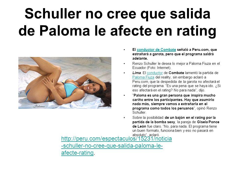 Schuller no cree que salida de Paloma le afecte en rating El conductor de Combate señaló a Peru.com, que estrañará a garota, pero que el programa saldrá adelante.conductor de Combate Renzo Schuller le desea lo mejor a Paloma Fiuza en el Ecuador (Foto: Internet).