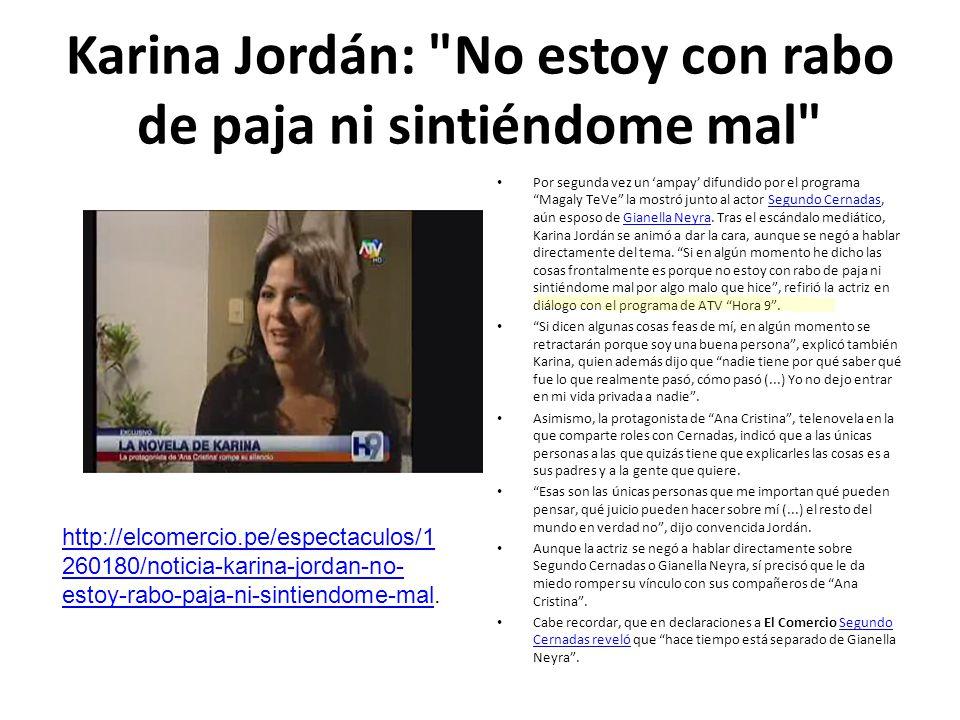 Karina Jordán: No estoy con rabo de paja ni sintiéndome mal Por segunda vez un ampay difundido por el programa Magaly TeVe la mostró junto al actor Segundo Cernadas, aún esposo de Gianella Neyra.