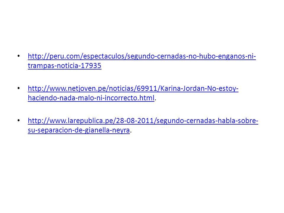 http://peru.com/espectaculos/segundo-cernadas-no-hubo-enganos-ni- trampas-noticia-17935 http://peru.com/espectaculos/segundo-cernadas-no-hubo-enganos-ni- trampas-noticia-17935 http://www.netjoven.pe/noticias/69911/Karina-Jordan-No-estoy- haciendo-nada-malo-ni-incorrecto.html.