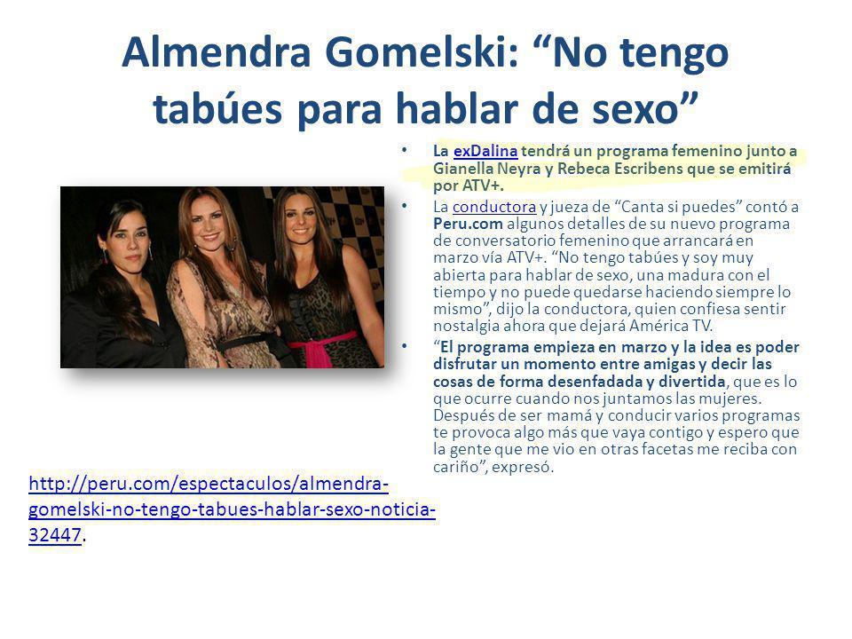 Almendra Gomelski: No tengo tabúes para hablar de sexo La exDalina tendrá un programa femenino junto a Gianella Neyra y Rebeca Escribens que se emitirá por ATV+.exDalina La conductora y jueza de Canta si puedes contó a Peru.com algunos detalles de su nuevo programa de conversatorio femenino que arrancará en marzo vía ATV+.
