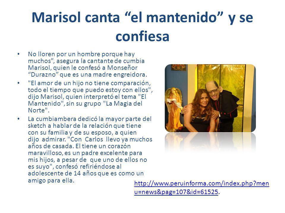 Marisol canta el mantenido y se confiesa No lloren por un hombre porque hay muchos, asegura la cantante de cumbia Marisol, quien le confesó a Monseñor Durazno que es una madre engreidora.