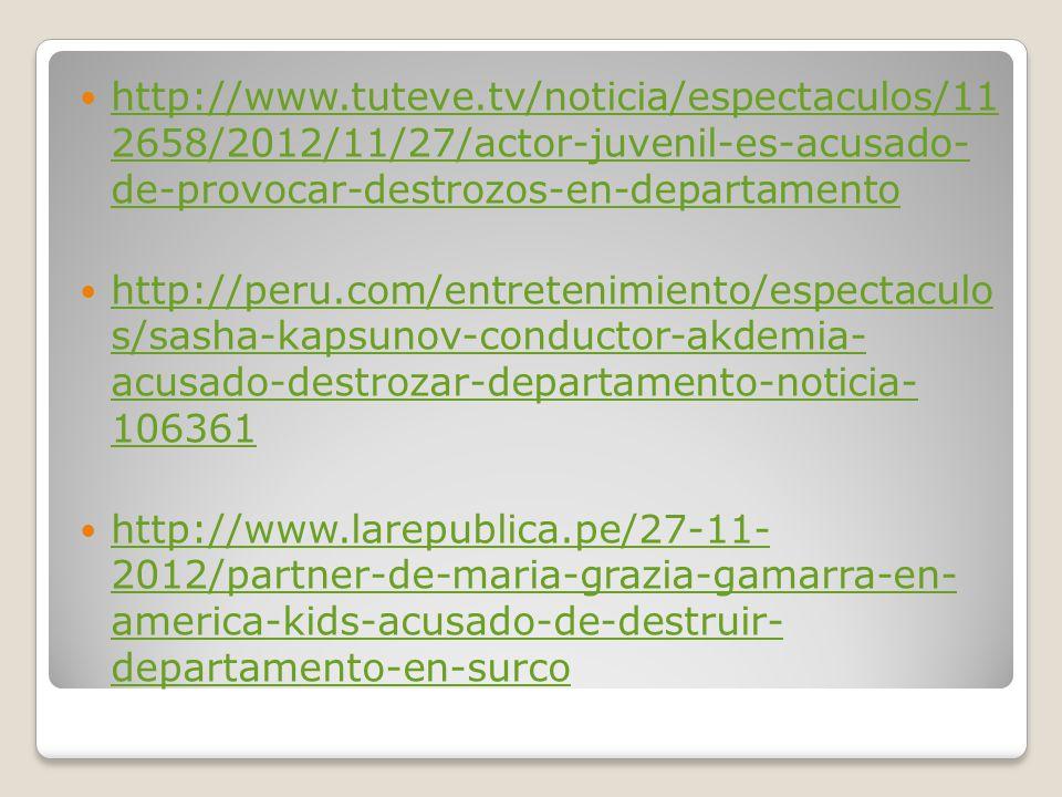http://www.tuteve.tv/noticia/espectaculos/11 2658/2012/11/27/actor-juvenil-es-acusado- de-provocar-destrozos-en-departamento http://www.tuteve.tv/noticia/espectaculos/11 2658/2012/11/27/actor-juvenil-es-acusado- de-provocar-destrozos-en-departamento http://peru.com/entretenimiento/espectaculo s/sasha-kapsunov-conductor-akdemia- acusado-destrozar-departamento-noticia- 106361 http://peru.com/entretenimiento/espectaculo s/sasha-kapsunov-conductor-akdemia- acusado-destrozar-departamento-noticia- 106361 http://www.larepublica.pe/27-11- 2012/partner-de-maria-grazia-gamarra-en- america-kids-acusado-de-destruir- departamento-en-surco http://www.larepublica.pe/27-11- 2012/partner-de-maria-grazia-gamarra-en- america-kids-acusado-de-destruir- departamento-en-surco
