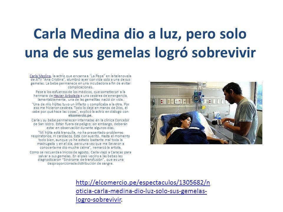 Carla Medina dio a luz, pero solo una de sus gemelas logró sobrevivir Carla MedinaCarla Medina, la actriz que encarna a La Pepa en la telenovela de ATV Ana Cristina, alumbró ayer con vida solo a una de sus gemelas.