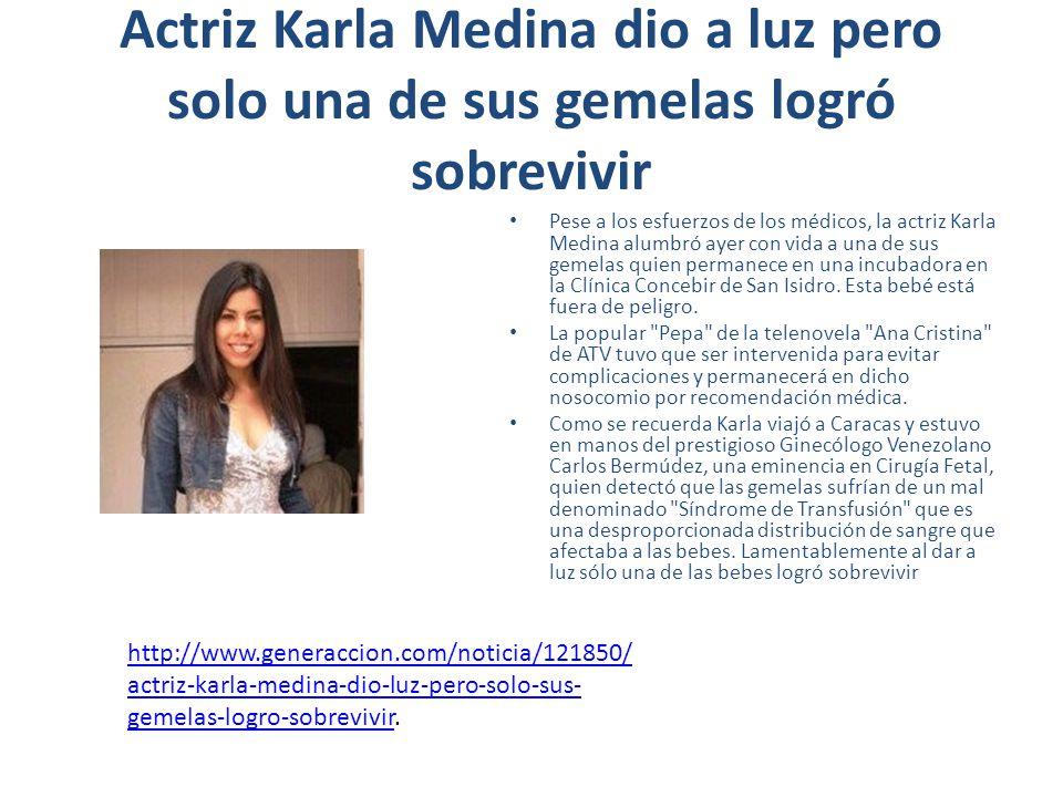 Actriz Karla Medina dio a luz pero solo una de sus gemelas logró sobrevivir Pese a los esfuerzos de los médicos, la actriz Karla Medina alumbró ayer con vida a una de sus gemelas quien permanece en una incubadora en la Clínica Concebir de San Isidro.