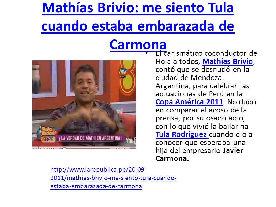 Mathías Brivio: me siento Tula cuando estaba embarazada de Carmona El carismático coconductor de Hola a todos, Mathías Brivio, contó que se desnudó en la ciudad de Mendoza, Argentina, para celebrar las actuaciones de Perú en la Copa América 2011.