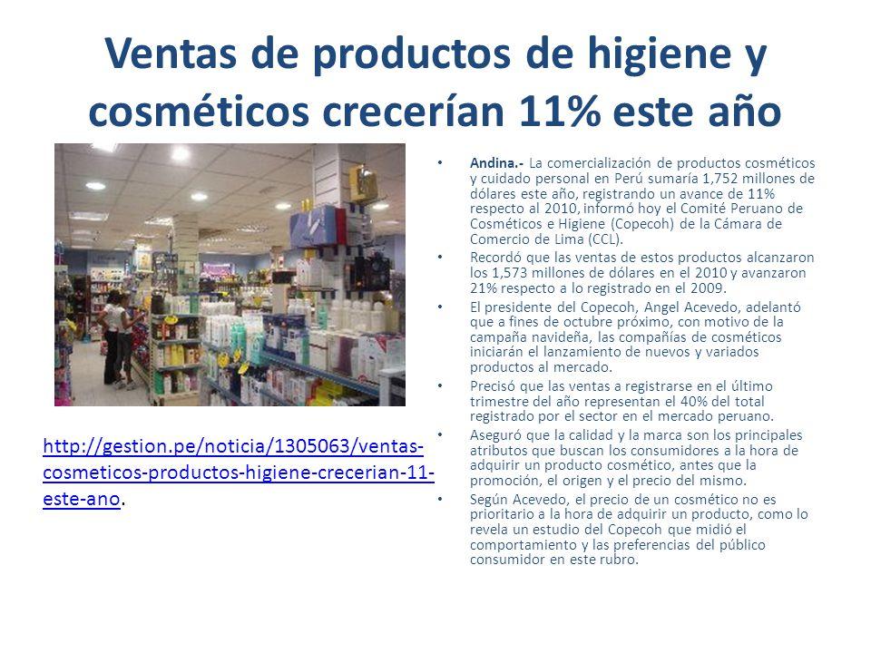 Ventas de productos de higiene y cosméticos crecerían 11% este año Andina.- La comercialización de productos cosméticos y cuidado personal en Perú sumaría 1,752 millones de dólares este año, registrando un avance de 11% respecto al 2010, informó hoy el Comité Peruano de Cosméticos e Higiene (Copecoh) de la Cámara de Comercio de Lima (CCL).