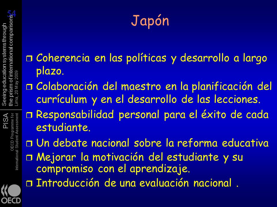 PISA OECD Programme for International Student Assessment Seeing education systems through the prism of international comparisons Lima, 20 May 2009 Japón r Coherencia en las políticas y desarrollo a largo plazo.