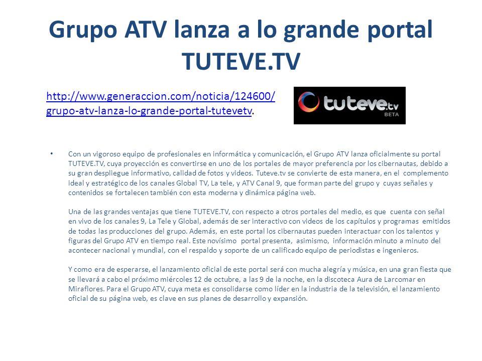 Grupo ATV lanza a lo grande portal tuteve.tv Con un vigoroso equipo de profesionales en informática y comunicación, el Grupo ATV lanza oficialmente su portal TUTEVE.TV, cuya proyección es convertirse en uno de los portales de mayor preferencia por los cibernautas, debido a su gran despliegue informativo, calidad de fotos y videos.