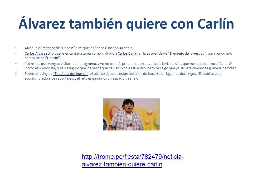 Álvarez también quiere con Carlín Aunque el imitador de Gansín dice que los besos no son su estilo.imitador Carlos Álvarez dijo que le encantaría tener como invitado a Carlos Carlín en la secuencia de El espejo de la verdad, para parodiarlo como Carlos Gansín.