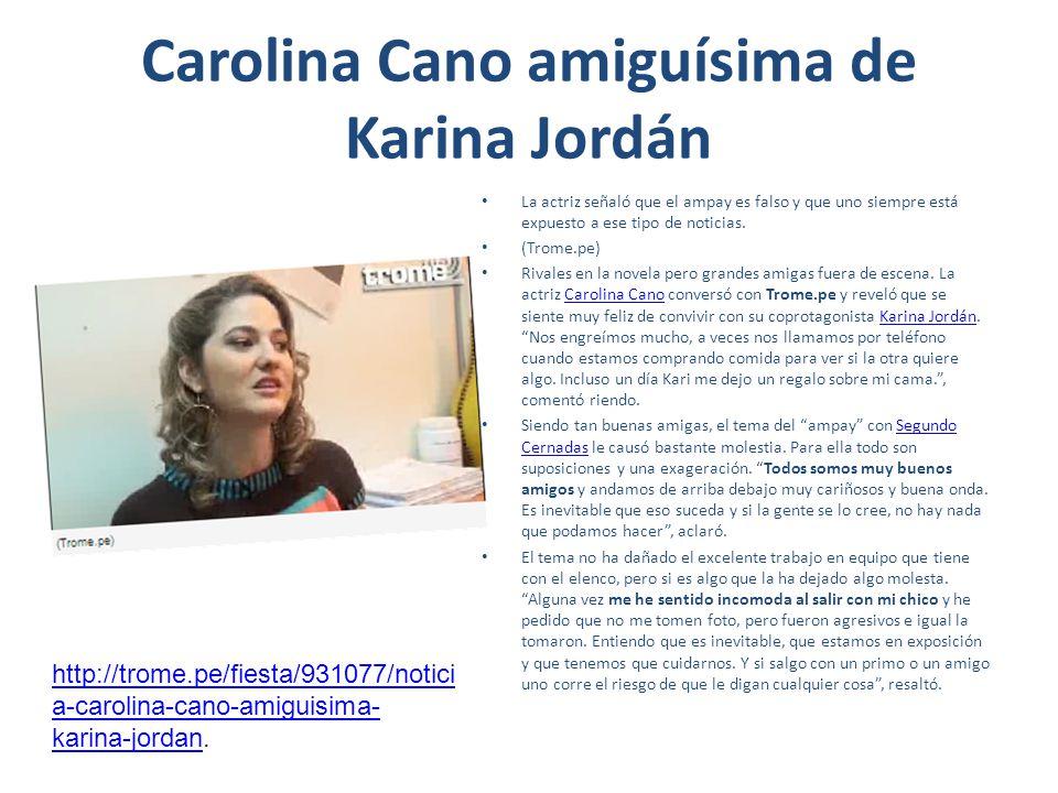 Carolina Cano amiguísima de Karina Jordán La actriz señaló que el ampay es falso y que uno siempre está expuesto a ese tipo de noticias. (Trome.pe) Ri