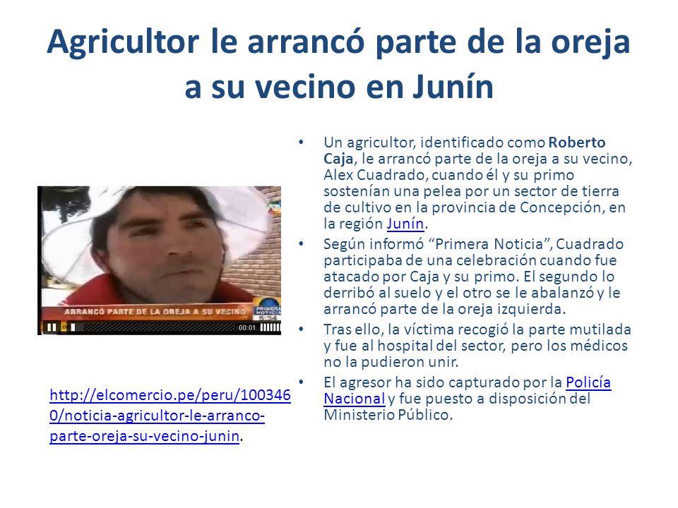Agricultor le arrancó parte de la oreja a su vecino en Junín Un agricultor, identificado como Roberto Caja, le arrancó parte de la oreja a su vecino,