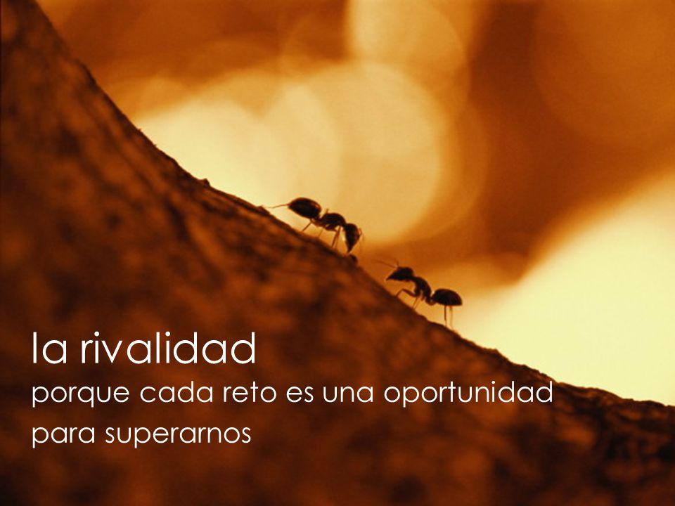 la rivalidad porque cada reto es una oportunidad para superarnos