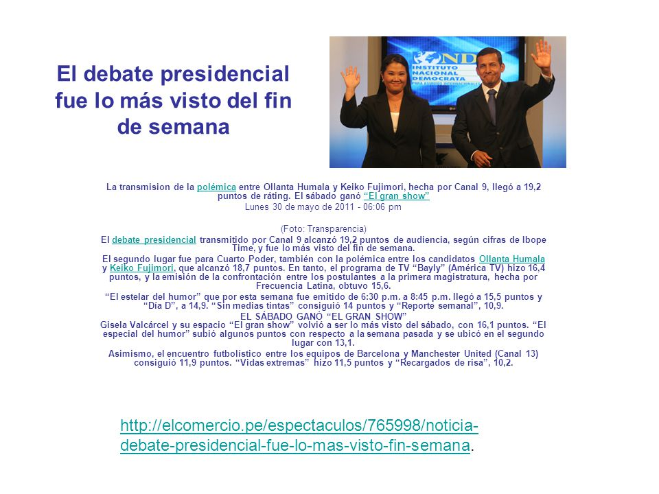 http://peru21.pe/noticia/766026/debate-presidencial-lidero-rating.http://peru21.pe/noticia/766026/debate-presidencial-lidero-rating http://peru.com/espectaculos/5842/noticia-debate-presidencial-fue-mas- visto-este-domingo.http://peru.com/espectaculos/5842/noticia-debate-presidencial-fue-mas- visto-este-domingo http://www.forosperu.net/showthread.php?p=5113726.http://www.forosperu.net/showthread.php?p=5113726 http://www.forosperu.net/showthread.php?p=5113726.http://www.forosperu.net/showthread.php?p=5113726 http://radiosuperlatina.com/2011/05/30/debate-presidencial-lidero-el-rating/.http://radiosuperlatina.com/2011/05/30/debate-presidencial-lidero-el-rating/ http://www.tuteve.tv/noticia/espectaculos/atv-fue-lider-ultimo-domingo-con- transmision-debate.http://www.tuteve.tv/noticia/espectaculos/atv-fue-lider-ultimo-domingo-con- transmision-debate http://aja.pe/aja/seccion.php?txtSecci_id=39&txtNota_id=603808.http://aja.pe/aja/seccion.php?txtSecci_id=39&txtNota_id=603808 http://www.queenslatino.com/noticias/notas-descacadas/peru-decide-este- domingo/.http://www.queenslatino.com/noticias/notas-descacadas/peru-decide-este- domingo/