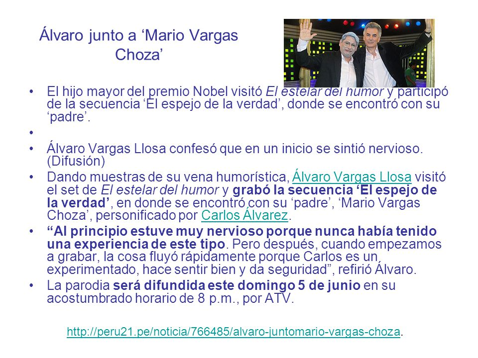 http://trome.pe/fiesta/766544/noticia-alvaro-vargas-llosa-se-confeso-supadre.http://trome.pe/fiesta/766544/noticia-alvaro-vargas-llosa-se-confeso-supadre http://diariocorreo.pe/nota/11806/video-alvaro-vargas-llosa-enfrenta-a-su-papa-en-el- estelar-del-humor/.http://diariocorreo.pe/nota/11806/video-alvaro-vargas-llosa-enfrenta-a-su-papa-en-el- estelar-del-humor/ http://www.rpp.com.pe/2011-06-01-alvaro-vargas-llosa-se-encuentra-con-su-doble- en-el-estelar-del-humor-noticia_371059.html.http://www.rpp.com.pe/2011-06-01-alvaro-vargas-llosa-se-encuentra-con-su-doble- en-el-estelar-del-humor-noticia_371059.html http://aja.pe/aja/seccion.php?txtSecci_id=39&txtNota_id=604335&txtRedac_id=&pag= 0.http://aja.pe/aja/seccion.php?txtSecci_id=39&txtNota_id=604335&txtRedac_id=&pag= 0 http://peru.com/espectaculos/5946/noticia-alvaro-vargas-llosa-se-divierte-estelar- humor http://peru.com/espectaculos/5946/noticia-alvaro-vargas-llosa-se-divierte-estelar- humor.