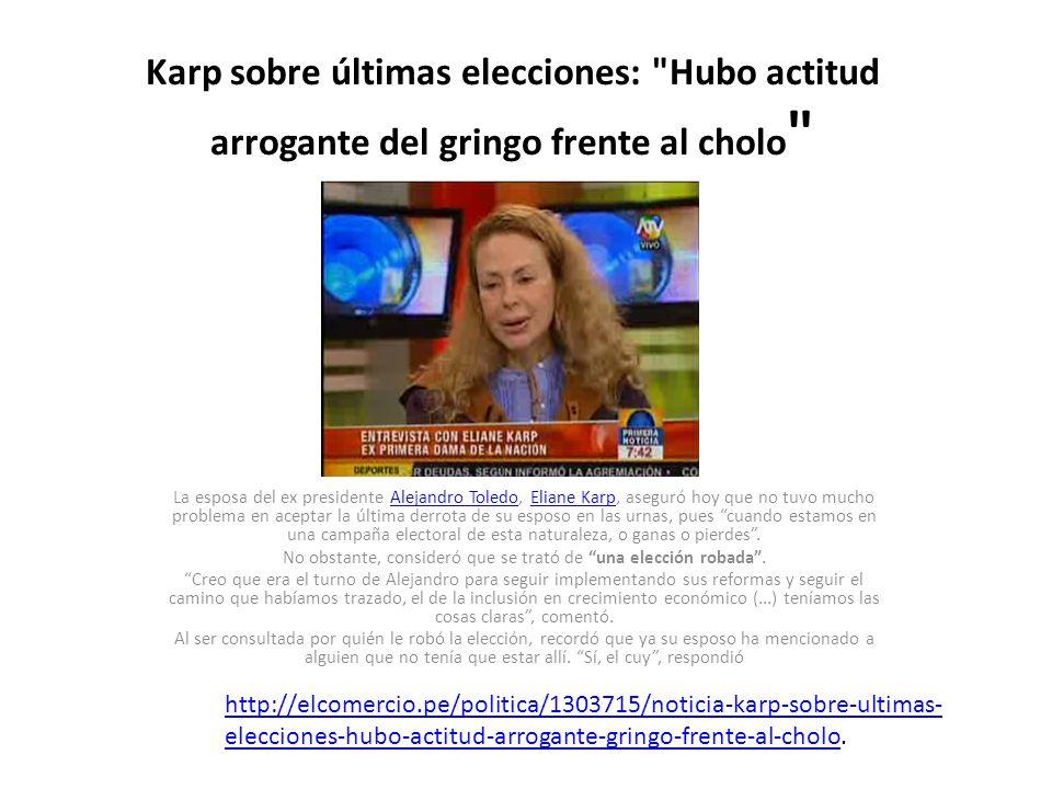 http://peru.com/actualidad/eliane-karp-ppkuy-le-robo-eleccion- toledo-noticia-20716 http://peru.com/actualidad/eliane-karp-ppkuy-le-robo-eleccion- toledo-noticia-20716 http://actualidad.azumare.com/karp-sobre-ultimas-elecciones-hubo- actitud-arrogante-del-gringo-frente-al-cholo.