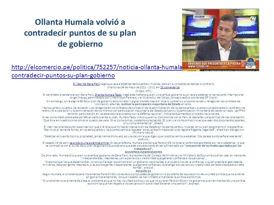 Ollanta Humala volvió a contradecir puntos de su plan de gobierno El líder de Gana PerúEl líder de Gana Perú negó que vaya a estatizar aeropuertos y muelles, pero en su proyecto se desliza lo contrario Miércoles 04 de mayo de 2011 - 10:11 am 23 comentarios23 comentarios (Video: ATV) El candidato presidencial por Gana Perú, Ollanta Humala Tasso, negó esta mañana que en un eventual gobierno suyo vaya a estatizar el Aeropuerto Internacional Jorge Chávez, administrado por Lima Airport Partners, y el Muelle Sur del Callao, concesionado a la empresa DP World.Ollanta Humala Tasso Sin embargo, en la página 86 de su plan de gobierno denominado La gran transformación dice lo contrario y propone revisar y renegociar los contratos de concesión, además, restituir la participación mayoritaria del Estado en ellos.