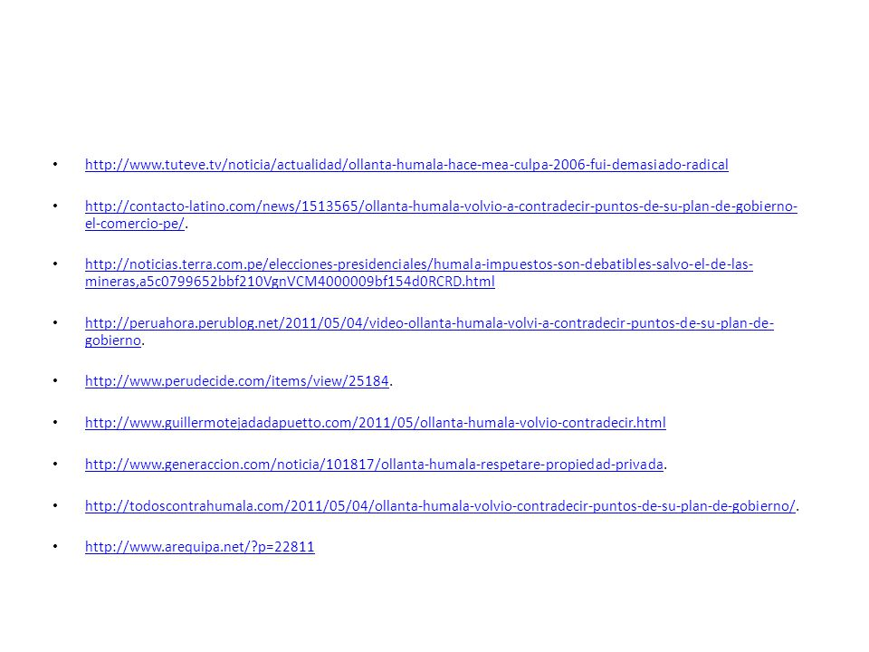 http://www.tuteve.tv/noticia/actualidad/ollanta-humala-hace-mea-culpa-2006-fui-demasiado-radical http://contacto-latino.com/news/1513565/ollanta-humala-volvio-a-contradecir-puntos-de-su-plan-de-gobierno- el-comercio-pe/.