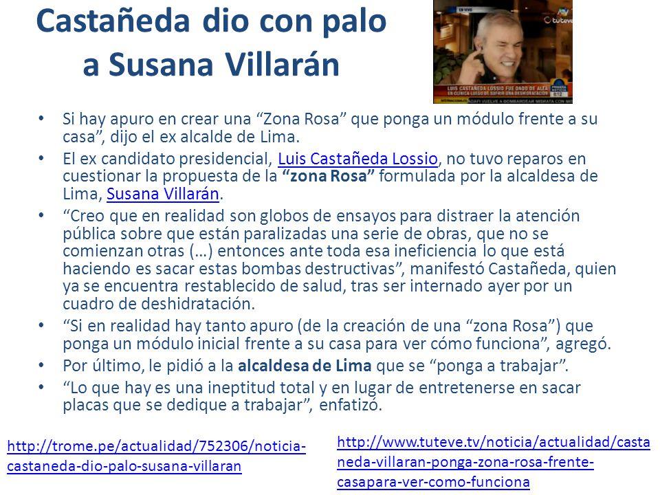 Castañeda dio con palo a Susana Villarán Si hay apuro en crear una Zona Rosa que ponga un módulo frente a su casa, dijo el ex alcalde de Lima.
