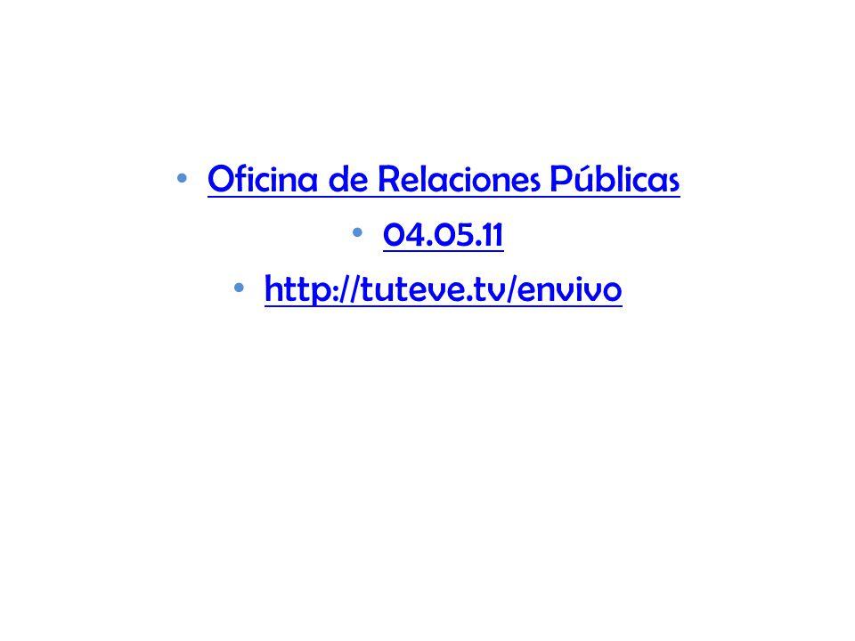 Oficina de Relaciones Públicas 04.05.11 http://tuteve.tv/envivo