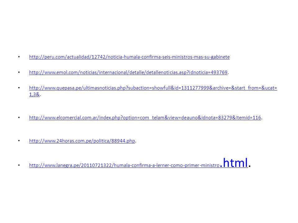 http://peru.com/actualidad/12742/noticia-humala-confirma-seis-ministros-mas-su-gabinete http://www.emol.com/noticias/internacional/detalle/detallenoticias.asp?idnoticia=493769.
