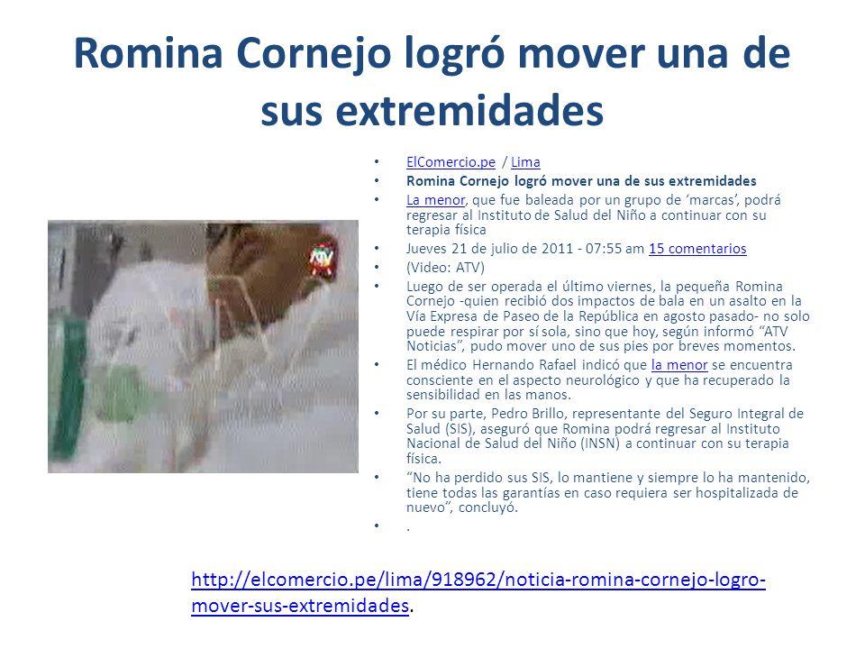 Romina Cornejo logró mover una de sus extremidades ElComercio.pe / Lima ElComercio.peLima Romina Cornejo logró mover una de sus extremidades La menor, que fue baleada por un grupo de marcas, podrá regresar al Instituto de Salud del Niño a continuar con su terapia física La menor Jueves 21 de julio de 2011 - 07:55 am 15 comentarios15 comentarios (Video: ATV) Luego de ser operada el último viernes, la pequeña Romina Cornejo -quien recibió dos impactos de bala en un asalto en la Vía Expresa de Paseo de la República en agosto pasado- no solo puede respirar por sí sola, sino que hoy, según informó ATV Noticias, pudo mover uno de sus pies por breves momentos.