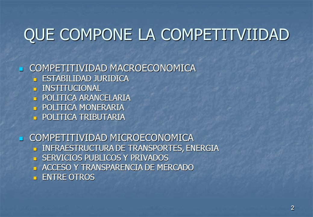 2 QUE COMPONE LA COMPETITVIIDAD COMPETITIVIDAD MACROECONOMICA COMPETITIVIDAD MACROECONOMICA ESTABILIDAD JURIDICA ESTABILIDAD JURIDICA INSTITUCIONAL INSTITUCIONAL POLITICA ARANCELARIA POLITICA ARANCELARIA POLITICA MONERARIA POLITICA MONERARIA POLITICA TRIBUTARIA POLITICA TRIBUTARIA COMPETITIVIDAD MICROECONOMICA COMPETITIVIDAD MICROECONOMICA INFRAESTRUCTURA DE TRANSPORTES, ENERGIA INFRAESTRUCTURA DE TRANSPORTES, ENERGIA SERVICIOS PUBLICOS Y PRIVADOS SERVICIOS PUBLICOS Y PRIVADOS ACCESO Y TRANSPARENCIA DE MERCADO ACCESO Y TRANSPARENCIA DE MERCADO ENTRE OTROS ENTRE OTROS