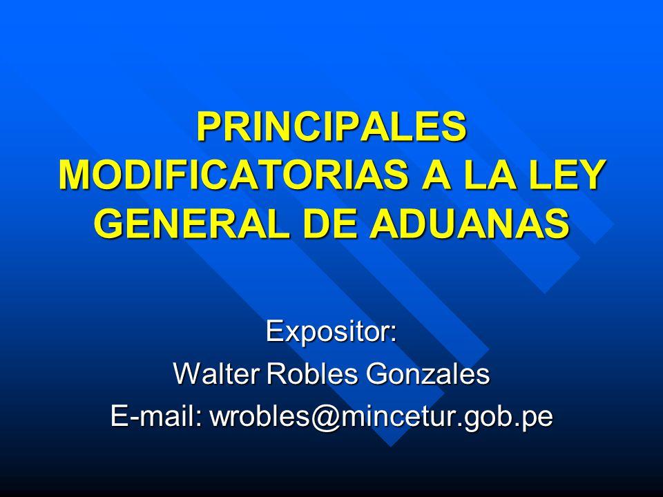 PRINCIPALES MODIFICATORIAS A LA LEY GENERAL DE ADUANAS Expositor: Walter Robles Gonzales E-mail: wrobles@mincetur.gob.pe