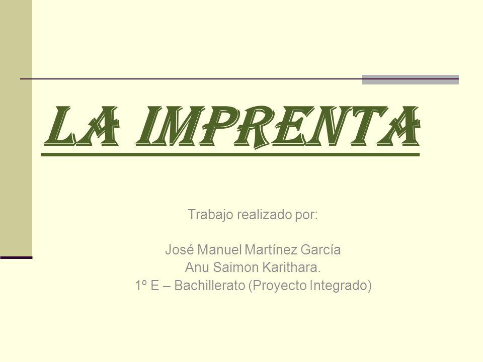 LA IMPRENTA Trabajo realizado por: José Manuel Martínez García Anu Saimon Karithara. 1º E – Bachillerato (Proyecto Integrado)