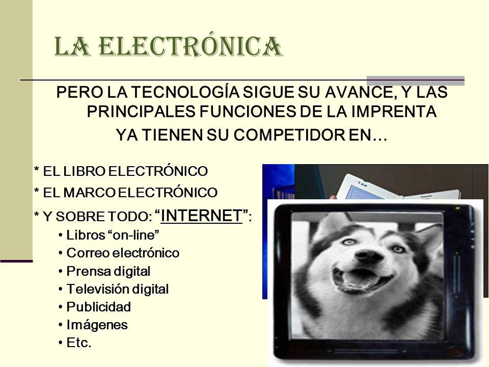 LA ELECTRÓNICA PERO LA TECNOLOGÍA SIGUE SU AVANCE, Y LAS PRINCIPALES FUNCIONES DE LA IMPRENTA YA TIENEN SU COMPETIDOR EN… * EL LIBRO ELECTRÓNICO * EL