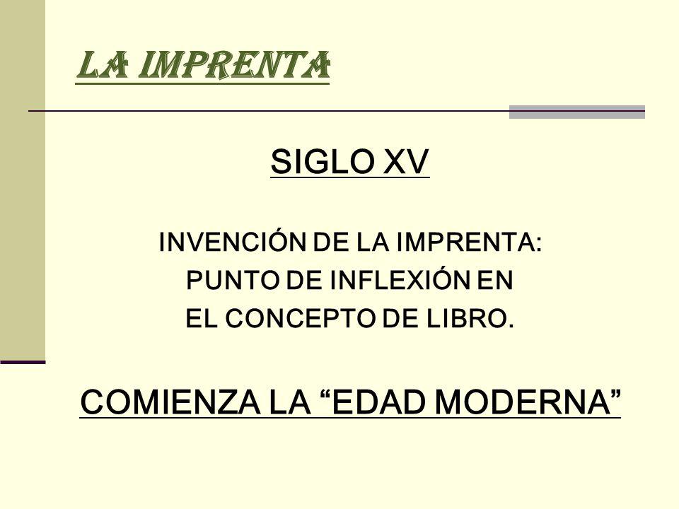 LA IMPRENTA SIGLO XV INVENCIÓN DE LA IMPRENTA: PUNTO DE INFLEXIÓN EN EL CONCEPTO DE LIBRO. COMIENZA LA EDAD MODERNA
