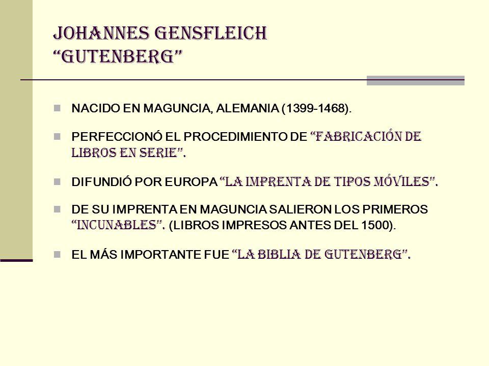 JOHANNES GENSFLEICH GUTENBERG NACIDO EN MAGUNCIA, ALEMANIA (1399-1468). PERFECCIONÓ EL PROCEDIMIENTO DE FABRICACIÓN DE LIBROS EN SERIE. DIFUNDIÓ POR E