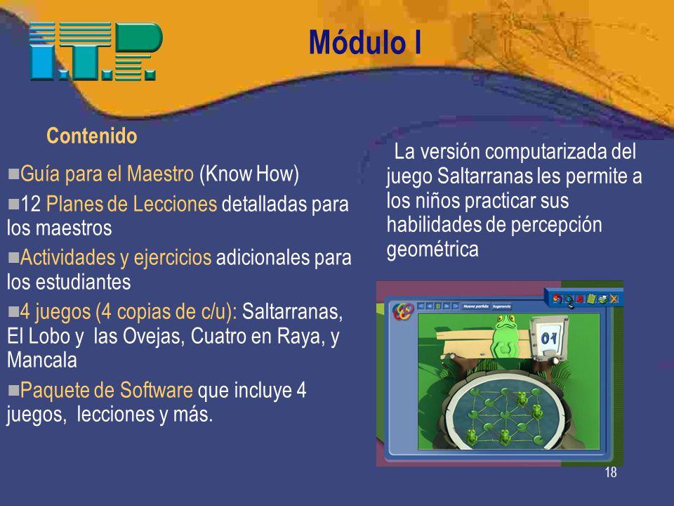18 Módulo I Contenido Guía para el Maestro (Know How) 12 Planes de Lecciones detalladas para los maestros Actividades y ejercicios adicionales para los estudiantes 4 juegos (4 copias de c/u): Saltarranas, El Lobo y las Ovejas, Cuatro en Raya, y Mancala Paquete de Software que incluye 4 juegos, lecciones y más.