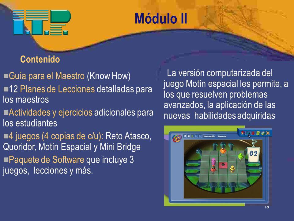 19 Módulo II Contenido Guía para el Maestro (Know How) 12 Planes de Lecciones detalladas para los maestros Actividades y ejercicios adicionales para los estudiantes 4 juegos (4 copias de c/u): Reto Atasco, Quoridor, Motín Espacial y Mini Bridge Paquete de Software que incluye 3 juegos, lecciones y más.